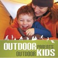 Outdoor Parents Outdoor Kids A Guide to Getting Your Kids Active in the Great Outdoors