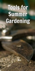 Tools for Summer Gardening - these will make your summer gardening chores easier.