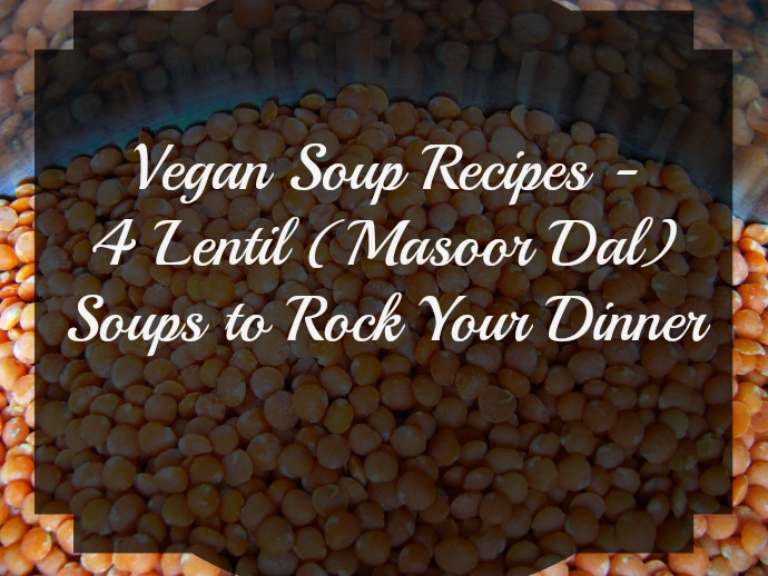 Vegan Soup Recipes - 4 Lentil (Masoor Dal) Soups to Rock Your Dinner
